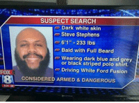 "Political Correctness 101 , Dark White is now a thing Like & Share > FB.Com/UncleSamsChildren  Visit us 👉🏽 https://goo.gl/hwYo7B 🇺🇸: FOX  831 59  SUSPECT SEARCH  Dark White skin  Steve Stephens  6'1"" 233 lbs  Bald with Full Beard  Wearing dark blue and grey  or black striped polo shirt.  Driving White Ford Fusion  CONSIDERED ARMED & DANGEROUS Political Correctness 101 , Dark White is now a thing Like & Share > FB.Com/UncleSamsChildren  Visit us 👉🏽 https://goo.gl/hwYo7B 🇺🇸"