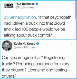 "Anaconda, Control, and Business: FOX Business  BUSINESS@FoxBusiness  @KennedyNation: ""If that psychopath  had...driven a truck into that crowd  and killed 100 people would we be  talking about truck control?""  Kevin M. Kruse  @KevinMKruse  Can you imagine that? Registering  trucks? Requiring insurance for injury  they caused? Licensing and testing  drivers?"