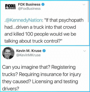 "Anaconda, Control, and Business: FOX Business  BUSINESS@FoxBusiness  @KennedyNation: ""If that psychopath  had...driven a truck into that crowd  and killed 100 people would we be  talking about truck control?""  Kevin M. Kruse <  @KevinMKruse  Can you imagine that? Registering  trucks? Requiring insurance for injury  they caused? Licensing and testing  drivers? Can you imagine?"