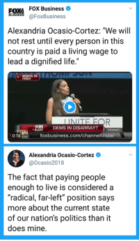 "Friday, Life, and Memes: FoX Business C  aFoxBusiness  FOXI  Alexandria Ocasio-Cortez: ""We wil  not rest until every person in this  country is paid a living wage to  lead a dignified life.""  WIHITA, KS  FRIDAY  ERS DEMS IN DISARRAY?  VameyCo  foxbusiness.com/channelfinder  Alexandria Ocasio-Cortez *  @ocasio2018  The fact that paying people  enough to live is considered a  ""radical, far-left"" position says  more about the current state  of our nation's politics than it  does mine. She's winning."
