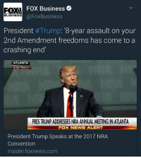 Memes, News, and Business: FOX Business  @Fox Business  BUSINESS  President  #Trump: 8-year assault on your  2nd Amendment freedoms has come to a  crashing end  ATLANTA  2:06 PM ET  PRESTRUMPADDRESSES NRA ANNUAL MEETING IN ATLANTA  FOX NEWS ALERT  President Trump Speaks at the 2017 NRA  Convention  nsider foxnews.com @FoxBusiness PresidentTrump: '8-year assault on your 2ndAmendment freedoms has come to a crashing end' - Speaks at the 2017 NRA Convention @foxbusiness insider.foxnews.com