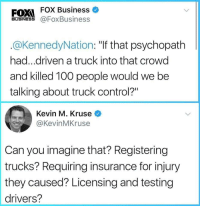 "Anaconda, Target, and Tumblr: FOX Business  FOXI  BUSINESS @FoxBusiness  @KennedyNation: ""If that psychopath  had...driven a truck into that crowd  and killed 100 people would we be  talking about truck control?""  Kevin M. Kruse  @KevinMKruse  Can you imagine that? Registering  trucks? Requiring insurance for injury  they caused? Licensing and testing  drivers? whitepeopletwitter:  Can you imagine?"