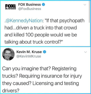 """Can you imagine?: FOX Business  FOXI  BUSINESS @FoxBusiness  @KennedyNation: """"If that psychopath  had...driven a truck into that crowd  and killed 100 people would we be  talking about truck control?""""  Kevin M. Kruse  @KevinMKruse  Can you imagine that? Registering  trucks? Requiring insurance for injury  they caused? Licensing and testing  drivers? Can you imagine?"""