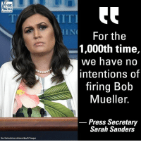 "Fire, Memes, and Images: FOX  EWS  IIT  IN  For the  1,000th time,  we have n  intentions of  TIring Bo0  Mueller.  _ Press,Secretary  Sarah Sanders  Ron Sachs/picture-alliance/dha/AP Images On ""America's Newsroom,"" WhiteHouse Press Secretary Sarah Sanders reiterated that President DonaldTrump will not fire Special Counsel Robert Mueller."