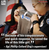 "God, Life, and Memes: FOX  EWS  Savannah, GA  n-Chiatham Metropolitan Police Department  e hanne  Because of his compassionate  and quick response, he saved the  life of this little girl. ""  Sgt. Phillip Collard (Eng's supervisor) ""I just thank God for him. Without him, she may not have been here today."" Savannah police are crediting an officer with saving the life of a choking newborn baby by racing to her apartment and then using chest compressions to restart the infant's breathing."