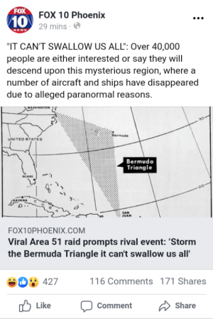 """Bermuda Triangle, Facepalm, and Goals: FOX  FOX 10 Phoenix  10  29 mins  NEWS  """"IT CAN'T SWALLOW US ALL"""": Over 40,000  people are either interested or say they will  descend upon this mysterious region, where a  number of aircraft and ships have disappeared  due to alleged paranormal reasons.  WASHINGTON  Bermuda  UNITED STATES  Bermuda  Triangle  MIAMI  20  SAN  JUAN  FOX10PHOENIX.COM  Viral Area 51 raid prompts rival event: 'Storm  the Bermuda Triangle it can't swallow us all'  SD427  116 Comments 171 Shares  Like  Share  Comment When your idea of next level goals winds you up in a different dimension/plane, or you end up as a permanent Search and Rescue victim"""
