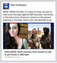 The most badass Mom ever.: FOX  FOX 10 Phoenix  10  MOM TAKES ON ISIS: A mother of three traveled to  Iraq to join the fight against ISIS terrorists. Samantha  is the only known American woman on the ground  assisting in the fight. Here's why she decided to go:  EXCLUSIVE: North Carolina mom travels to Iraq  to join Kurds in ISIS fight  fox10phoenix.com The most badass Mom ever.