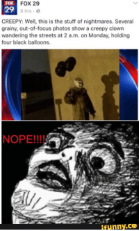 Scary Clown Meme: FOX  FOX 29  29 8 hrs  CREEPY: Well, this is the stuff of nightmares. Several  grainy, out-of-focus photos show a creepy clown  wandering the streets at 2 a.m. on Monday, holding  four black balloons.  NOPE!!!!  ifunny.CO