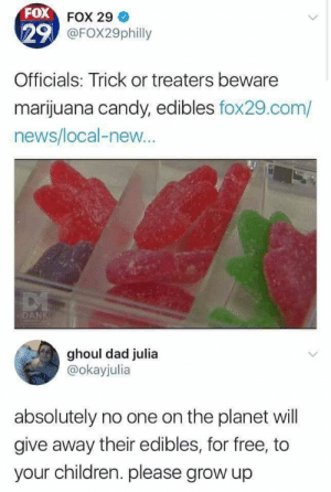 For Free: FOX FOX 29  29 @FOX29philly  Officials: Trick or treaters beware  marijuana candy, edibles fox29.com/  news/local-new..  DANK  MEMFOLOGE  ghoul dad julia  @okayjulia  absolutely no one on the planet will  give away their edibles, for free, to  your children. please grow up
