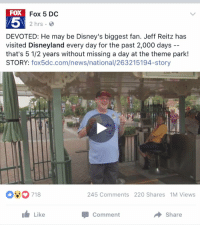 "Disneyland, Funny, and Life: FOX  Fox 5 DC  2 hrs.  DEVOTED: He may be Disney's biggest fan. Jeff Reitz has  visited Disneyland every day for the past 2,000 days  that's 5 1/2 years without missing a day at the theme park!  STORY  fox5dc.com/news/national  245 Comments 220 Shares 1M Views  Like  Share  Comment ""What's your life goal?""  Me: https://t.co/BmxKl0mc1t"