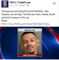 me as a mexican: FOX  FOX 5 Fox5NY com  Dec 7 at 12:09pm  NEW YORK  This guy was partying hard and foolishly. Noe  Dejesus was driving 110 miles per hour, naked, drunk  and had 3 women in the car.  Read  http://www.fox5ny.com/news/56222663-story  ARRESTED  NOE DE JESUS me as a mexican
