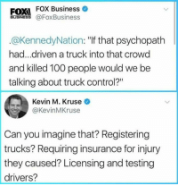 "Anaconda, Control, and Business: FOX FOX Business  BUSINES@FoxBusiness  .@KennedyNation: ""If that psychopath  had...driven a truck into that crowd  and killed 100 people would we be  talking about truck control?""  Kevin M. Kruse  @KevinMKruse  Can you imagine that? Registering  trucks? Requiring insurance for injury  they caused? Licensing and testing  drivers? (W) Can you imagine that?"