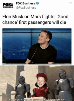 Such a bold sacrifice by tommyrhogan FOLLOW HERE 4 MORE MEMES.: FOX FOX Business  BuSINESS@FoxBusiness  Elon Musk on Mars flights: 'Good  chance' first passengers will die  Some of you may die, but that'sa cacrifice i'm willing to make. Such a bold sacrifice by tommyrhogan FOLLOW HERE 4 MORE MEMES.