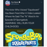 "This one of the videos that will always have me deceased everytime i watch em 💀💀: FOX Fox News  channel@FoxNews  The Actor Who Voiced ""Squidward""  Has Been Fired After A Video Leaked  Where He Said The ""N"" Word In An  Episode Of Spongebob  (WARNING: WILL RUIN YOUR  CHILDHOOD)  @mangotoxic  SQUAREPANTS  TM This one of the videos that will always have me deceased everytime i watch em 💀💀"