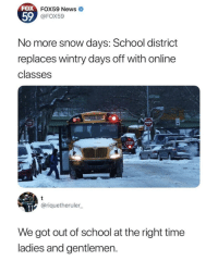 News, School, and Snow: FOX  FOX59 News  59  FOX59  No more snow days: School district  replaces wintry days off with online  classes  ENTER  STOP  @riquetheruler  We got out of school at the right time  ladies and gentlemen At the right time