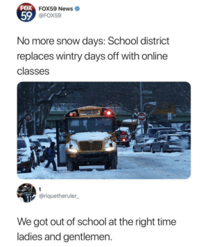 Dank, Memes, and News: FOX  FOX59 News  59  FOX59  No more snow days: School district  replaces wintry days off with online  classes  ENTER  STOP  @riquetheruler  We got out of school at the right time  ladies and gentlemen At the right time by the_boyyi MORE MEMES