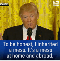 """Friday, Memes, and News: FOX  HOUSE  To be honest, I inherited  a mess. It's a mess  at home and abroad """"To be honest, I inherited a mess. It's a mess at home and abroad."""" PART 1: Watch highlights from President @realDonaldTrump's press conference and tune in to Fox News Channel Friday at 3:45a ET to see the full replay."""