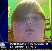 thot: FOX MAN BREAKS IN TO HOUSES TO  EXTERMINATE THOTS  BECAUSE CAO REPRESENTS A DISTRICT THAT
