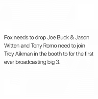 Joe Buck: Fox needs to drop Joe Buck & Jason  Witten and Tony Romo need to join  Troy Aikman in the booth to for the first  ever broadcasting big 3