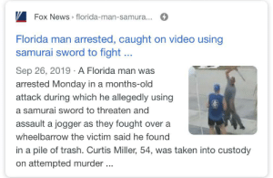 It's always Florida...: Fox News » florida-man-samura...  Florida man arrested, caught on video using  samurai sword to fight...  Sep 26, 2019 · A Florida man was  arrested Monday in a months-old  attack during which he allegedly using  a samurai sword to threaten and  assault a jogger as they fought over a  wheelbarrow the victim said he found  in a pile of trash. Curtis Miller, 54, was taken into custody  on attempted murder ... It's always Florida...