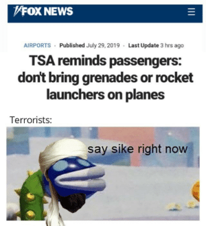 tsa: FOX NEWS  AIRPORTS Published July 29, 2019 Last Update 3 hrs ago  TSA reminds passengers:  don't bring grenades or rocket  launchers on planes  Terrorists:  say sike right now