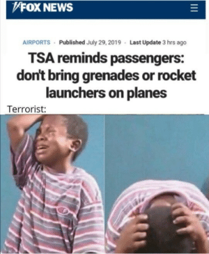 tsa: FOX NEWS  AIRPORTS Published July 29, 2019 Last Update 3 hrs ago  TSA reminds passengers:  don't bring grenades or rocket  launchers on planes  Terrorist: