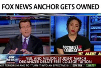 owned: FOX NEWS ANCHOR GETS OWNED  CHICAQx  RT ALERT A  NEIL AND MILLION STUDENT MARCH  ORGANIZER DEBATE FREE COLLEGE TUITION  NST TERRORISM AND TO TURN TINTO AN EFFECTIVE BC  DOW TRN  7980.78