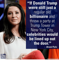 "Donald Trump, Memes, and New York: FOX  NEWS  C h a n n e  ""If Donald Trump  were still just a  regular old  billionaire and  threw a party at  Trump Tower in  New York City,  Celebrities would  be lined up out  the door.""  Bristol Palin  Todd Williamson/Invision/AP BristolPalin is calling a number of musicians ""sissies"" for refusing to perform at President-elect DonaldTrump's inauguration. For more on this story, visit Insider.FoxNews.com."