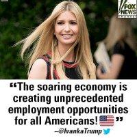 "Memes, News, and Twitter: FOX  NEWS  c ha n ne I  ""The soaring economy IS  creating unprecedented  employment opportunities  for all Americans!  -@lvankaTrump On Twitter, @IvankaTrump celebrated the economy and employment opportunity in the United States."