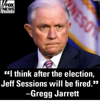 Memes, News, and Fox News: FOX  NEWS  cha nne l  <'I think after the election,  Jeff Sessions will be fired.*  -Gregg Jarrett Do you agree with Gregg Jarrett?