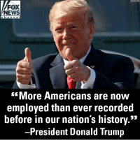 "Donald Trump, Memes, and News: FOX  NEWS  chan ne l  More Americans are noOW  employed than ever recorded  before in our nation's history.5""  President Donald Trump At his rally in Ohio last night, President @realDonaldTrump celebrated positive economic news."