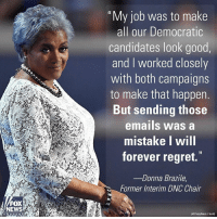 "In a new editorial, Donna Brazile, the former Interim Chair of the DemocraticParty, appears to admit that she gave HillaryClinton's campaign questions ahead of a town hall debate with BernieSanders.: FOX  NEWS  Chia nine  ""My job was to make  all our Democratic  candidates look good  and worked closely  with both campaigns  to make that happen  But sending those  emails was a  mistake will  forever regret.  Donna Brazile  Former Interim DNC Chair  IAP PhotoMark J. Temil) In a new editorial, Donna Brazile, the former Interim Chair of the DemocraticParty, appears to admit that she gave HillaryClinton's campaign questions ahead of a town hall debate with BernieSanders."