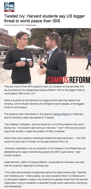 "Af, America, and Apparently: FOX  NEWS  .com  Twisted Ivy: Harvard students say US bigger  threat to world peace than ISIS  Published October 08, 2014| FoxNews.com   CAMPUS  REFORM   They got most of their SAT questions right, but students at Harvard blew this  lay-up posed by the college blog Campus Reform: Who is the bigger threat to  world peace, ISIS or the U.S.?  Various students at the hallowed Ivy League school said they believe that  America, not the Muslim fanatics who behead innocent people, is the biggest  threat to world peace.  The students were interviewed on the quad by Campus Reform on Saturday,  and the shocking video was posted on Tuesday  As a Westem evization were to b  taot af he pratwe'e  facing now,"" one student said during an interview. ""I don't think anyone would  argue that we didn't create the problem of ISIS, ourselves.""  Most of the other students interviewed shared the same sentiment- that ISIS  would not exist had it not been for the past actions of the U.S.  American imperialism and our protection of oil interests in the Middle East are  destabilizing the region and allowing groups like ISIS to gain power,"" said  another student.  Caleb Bonham, editor of Campus Reform, conducted the interviews and said  that the students' response is nothing new.  ""This video demonstrates the absurdity behind the bash America fad,"" Bonham  told FoxNews.com. ""Unfortunately, too many students think it is intellectual to  try and piece together a reason why America is a greater threat than this terrorist  organization trying to establish a caliphate through public executions, bombings  and beheadings zarekthelordofthefries:  writingfail:  thebaconsandwichofregret:  lizzysmart:  sandandglass:  Fox News shocked that Harvard students think the US is a greater threat to world peace than ISIS. Students who don't agree with Fox are 'twisted', elitist and wrong apparently.  Source  Next Gen STAND UP  Did they miss the part where these kids said that ISIS wouldn't exist without Imperialist intervention in areas like the Middle East? (I'm not singling out America because I'm British and we've been fucking up the world since long before America has)  I love how the Harvard students give strong arguments on why the U.S. (and its allies, of course, such as Canada and Western Europe) is one of the biggest threats to world peace and all Fox News can say is ""this–this is just a FAD""  I think it's really notable that their answers inherently understand the question itself moreso than Fox does, too. The question isn't ""who are the worse people"" or something, it's ""who causes the biggest threat to world peace."" It's clear that Fox doesn't even understand what they're asking since their only argument for ISIS being the bigger threat to world peace is that they behead people. Like, yeah, beheading people is really fucking bad, but that doesn't mean any serial killer who's ever beheaded anyone is a major threat to world peace. They don't grasp that it's the systemic power of these forces and their historical abuse of that power that makes them threats, and that no moral or philosophical ideology will make the US a lesser threat to world peace (but of course they don't fuckin get that power is the most important factor, they're fuckin fascists)."