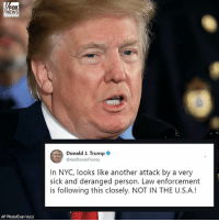 """""""NOT IN THE U.S.A.!"""" President DonaldTrump tweets after reports of a terror incident in NewYorkCity where at least 8 people are dead and over a dozen injured. For the latest developments on this story, tune in to Fox News Channel.: FOX  NEWS  Donald J. Trump  @realDonaldTrump  In NYC, looks like another attack by a very  sick and deranged person. Law enforcement  is following this closely. NOT IN THE U.S.A.!  AP Photo/Evan Vucci """"NOT IN THE U.S.A.!"""" President DonaldTrump tweets after reports of a terror incident in NewYorkCity where at least 8 people are dead and over a dozen injured. For the latest developments on this story, tune in to Fox News Channel."""