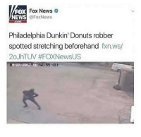 News, Donuts, and Fox News: FOX  NEWS  DX Fox News  @FoxNews  com  Philadelphia Dunkin' Donuts robber  spotted stretching beforehand fxn.ws/  20JhTUV #FOXNewsUS  01-22-2012 00  52855 (3 My man is just preventing cramps