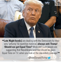 """Memes, News, and Fox News: FOX  NEWS  EADLE  """"Late Night host[s] are dealing with the Democrats for their  very 'unfunny' & repetitive material, always anti-Trump!  Should we get Equal Time? More and more people are  suggesting that Republicans (and me) should be given  Equal Time on T.V. when you look at the one-sided coverage?""""""""  -@real DonaldTrump This morning, President Donald J. Trump accused late night hosts of """"dealing with Democrats"""" and suggested he and fellow Republicans should be given equal time under FEC rules for political candidates."""