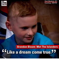 A little boy from New York had his wish granted Tuesday after he got to spend the day practicing and hanging out with his favorite hockey team, the New York Islanders.: FOX  NEWS  East Meadow, NY  Courtesy: WNYW  Brandon Bloom: Met The Islanders  Like a dream come true. A little boy from New York had his wish granted Tuesday after he got to spend the day practicing and hanging out with his favorite hockey team, the New York Islanders.