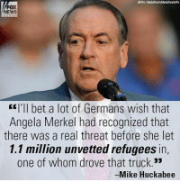 "Memes, Fox News, and Germanic: FOX  NEWS  EE I'll bet a lot of Germans wish that  Angela Merkel had recognized that  there was a real threat before she let  1.1 million unvetted refugees in,  one of whom drove that truck.""  Mike Huckabee Do you agree with Mike Huckabee?"