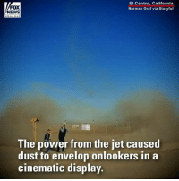 Fans of the @USNavyBlueAngels got a big surprise last week, when they watched a low takeoff - and found themselves caught in the middle of an incredible swirl of dust.: FOX  NEWS  El Centro, California  Norman Graf via Storyful  e hanne  The power from the jet caused  dust to envelop onlookers in a  cinematic display. Fans of the @USNavyBlueAngels got a big surprise last week, when they watched a low takeoff - and found themselves caught in the middle of an incredible swirl of dust.