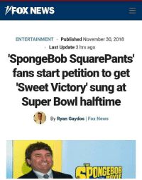 Saw this in r/bikinibottomtwitter !: FOX NEWS  ENTERTAINMENT  Published November 30, 2018  Last Update 3 hrs ago  SpongeBob SquarePants  fans start petition to get  Sweet Victory' sung at  Super Bowl halftime  ее  By Ryan Gaydos Fox News  THE  MOVIE Saw this in r/bikinibottomtwitter !
