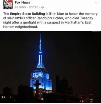 All Lives Matter, Empire, and Family: FOX  NEWS  Fox News  28 MINS EDITED  The Empire State Building is lit in blue to honor the memory  of slain NYPD officer Randolph Holder, who died Tuesday  night after a gunfight with a suspect in Manhattan's East  Harlem neighborhood. Repost from @back.the.badge pray for his family police cop cops thinblueline lawenforcement policelivesmatter supportourtroops BlueLivesMatter AllLivesMatter brotherinblue bluefamily tbl thinbluelinefamily sheriff policeofficer backtheblue