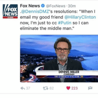 "😂😂😂😂😂: Fox News Fox News 30m  FOX  @Dennis s resolutions: ""When I  VNEWS  email my good friend  @Hillary Clinton  Comm  now, I'm just to cc #Putin  so I can  eliminate the middle man  DENNIS MILLER  COMEDIAN  THE O REILLY FACTOR: 20  223  37 😂😂😂😂😂"