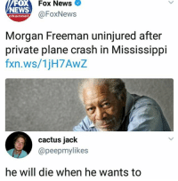 Is this surprising? Don't you all remember Bruce Almighty? He's God.: Fox News  FOX  NEWS  ehanney@FoxNews  Morgan Freeman uninjured after  private plane crash in Mississippi  fxn.ws/1jH7AwZ  cactus jack  @peepmylikes  he will die when he wants to Is this surprising? Don't you all remember Bruce Almighty? He's God.