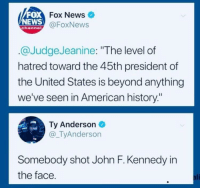 "Ali, News, and John F. Kennedy: FOX  NEWS  Fox News  @FoxNews  channe  @JudgeJeanine: ""The level of  hatred toward the 45th president of  the United States is beyond anything  we've seen in American history:""  Ty Anderson  @_TyAnderson  Somebody shot John F. Kennedy in  the face  ali"