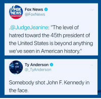 "Ali, News, and John F. Kennedy: FOX  NEWS  Fox News  @FoxNews  channel  @JudgeJeanine: ""The level of  hatred toward the 45th president of  the United States is beyond anything  we've seen in American history""  Ty Anderson  @_TyAnderson  Te  Somebody shot John F. Kennedy in  the face.  ali"