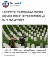 Children, Memes, and News: FOX  NEWS  Fox News  @FoxNews  channel  University of Memphis says children,  spouses of fallen service members will  no longer pay tuition  University of Memphis says children, spouses of  fallen service members will no longer pay tuition  foxnews.com All colleges should follow their lead
