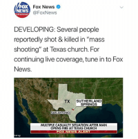 "Church, Fire, and Memes: FOX  NEWS  Fox News  @FoxNews  channol  DEVELOPING: Several people  reportedly shot & killed in ""mass  shooting"" at Texas church. For  continuing live coverage, tune in to Fox  News.  TX SUTHERLAND  SPRINGS  SAN ANTONIO  MULTIPLE CASUALTY SITUATION AFTER MAN  OPENS FIRE AT TEXAS CHURCH  OX NEWS ALER  bing According to FoxNews, several people have been shot and killed at a church in SutherlandSprings Texas. The person who opened fire has reportedly died. Our thoughts and prayers go out to the victims and their families. 😳😩🙏 @FoxNews WSHH"