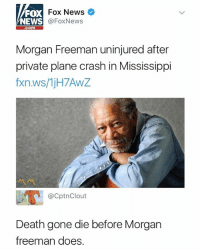 Morgan Freeman, News, and Death: FOX  NEWS  Fox News  @FoxNews  com  Morgan Freeman uninjured after  private plane crash in Mississippi  fxn.ws/1jH7AwZ  ペペ  @CptnClout  Death gone die before Morgan  freeman does Don't follow @dailydirtymemes if you're easily offended