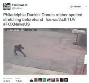 Beforehand: FoX  NEWS  Fox News  @FoxNews  Follow  Philadelphia Dunkin' Donuts robber spotted  stretching beforehand fxn.ws/2oJhTUV  #FOXNewsUS  4,175 7,445T  RETWEETS LIKES