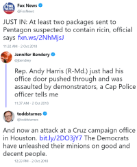 News, Police, and Fox News: Fox News  @FoxNews  NEWS  JUST IN: At least two packages sent to  Pentagon suspected to contain ricin, official  says fxn.ws/2NhMjsJ  11:32 AM-2 Oct 2018  Jennifer Bendery  @jbendery  Rep. Andy Harris (R-Md.) just had his  office door pushed through and was  assaulted by demonstrators, a Cap Police  officer tells me  11:37 AM-2 Oct 2018  toddstarnes  @toddstarnes  And now an attack at a Cruz campaign office  in Houston. bit.ly/2DO3jY7 The Democrats  have unleashed their minions on good and  decent people.  12:33 PM-2 Oct 2018 LEFTIST TERRORISM ALERT
